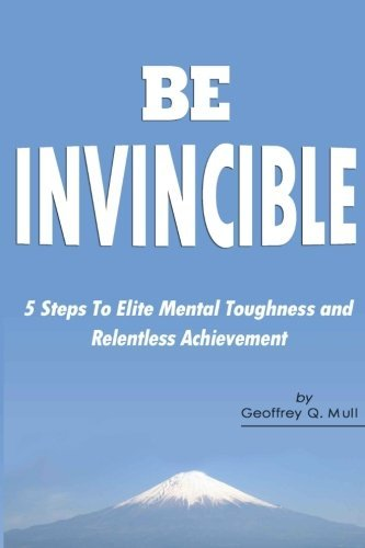 Geoffrey Q. Mull Be Invincible 5 Steps To Elite Mental Toughness And Relentless