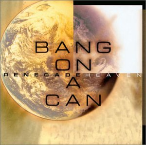 Bang On A Can Renegade Heaven Bang On A Can