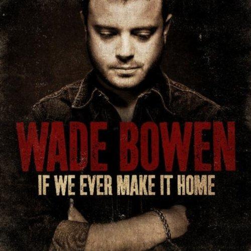 Wade Bowen If We Ever Make It Home If We Ever Make It Home