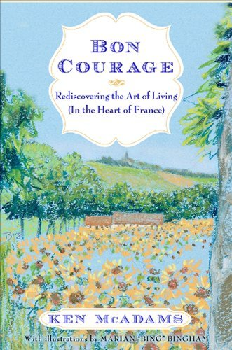 Ken Mcadams Bon Courage Rediscovering The Art Of Living In The Heart Of F