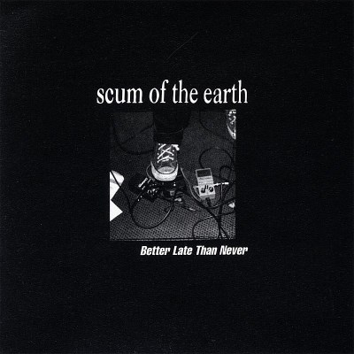 Scum Of The Earth Better Late Than Never