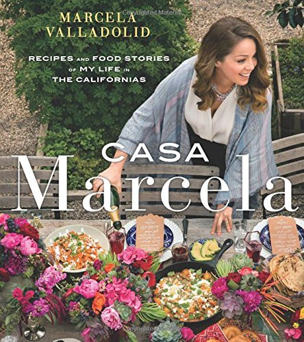 Marcela Valladolid Casa Marcela Recipes And Food Stories Of My Life In The Califo