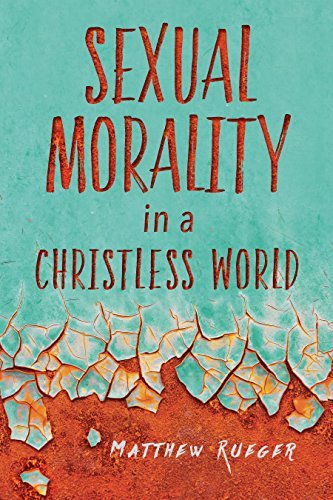 Matthew Rueger Sexual Morality In A Christless World