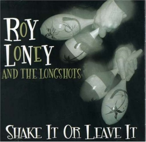 Loney Roy & The Longshots Shake It Or Leave It
