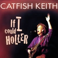 Catfish Keith If I Could Holler