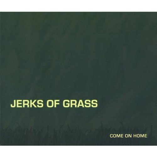 Jerks Of Grass Come On Home Local