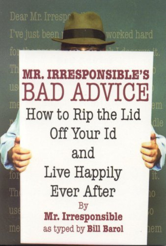 Mr Irresponsible Mr. Irresponsible's Bad Advice How To Rip The Lid Off Your Id And Live Happily E