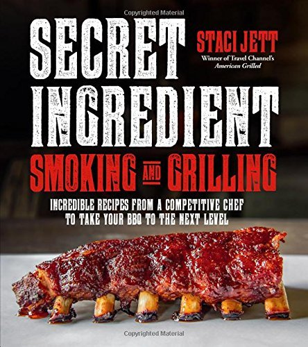 Staci Jett Secret Ingredient Smoking And Grilling 75 Incredible Recipes From A Competitive Chef To
