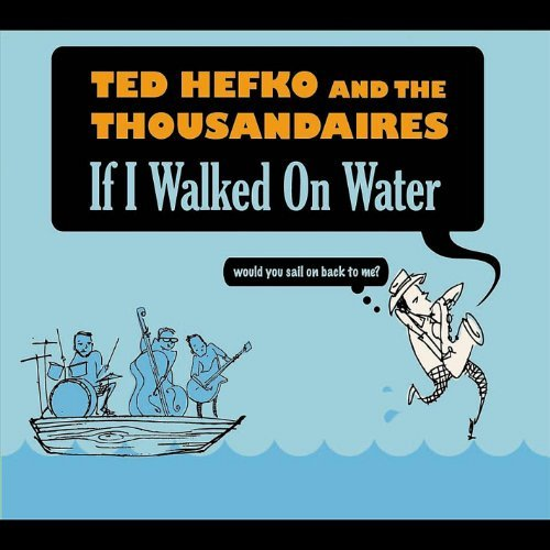 Ted Hefko And The Thousandairested Hefko And The Thousandaires If I Walked On Water