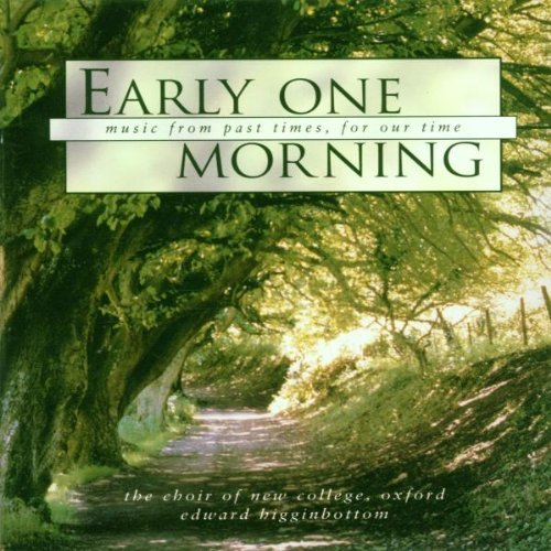 Early One Morning Early One Morning (folksongs F Higginbottom Choir New College