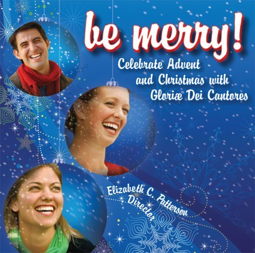 Be Merry! Celebrate Advent And Christmas With Gloriae Dei Cantores Be Merry! Celebrate Advent And Christmas With Gloriae Dei Cantores