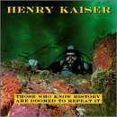 Henry Kaiser Those Who Know History Are Doo