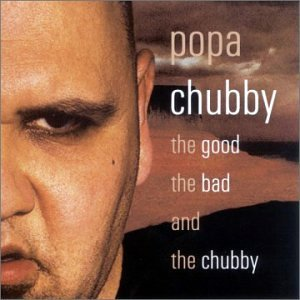 Popa Chubby Good The Bad & The Chubby
