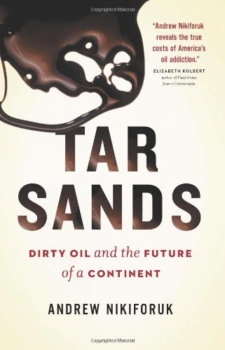Andrew Nikiforuk Tar Sands Dirty Oil And The Future Of A Continent