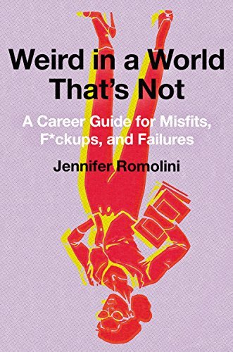 Jennifer Romolini Weird In A World That's Not A Career Guide For Misfits F*ckups And Failures