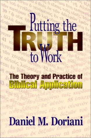Daniel M. Doriani Putting The Truth To Work The Theory And Practice Of Biblical Application
