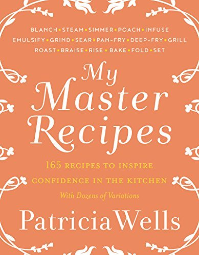 Patricia Wells My Master Recipes 165 Recipes To Inspire Confidence In The Kitchen