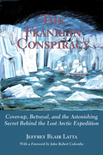 Jeffrey Blair Latta The Franklin Conspiracy An Astonishing Solution To The Lost Arctic Expedi