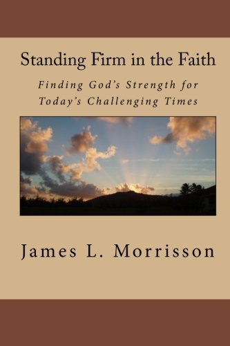 James L. Morrisson Standing Firm In The Faith Finding God's Strength For Today's Challenging Ti