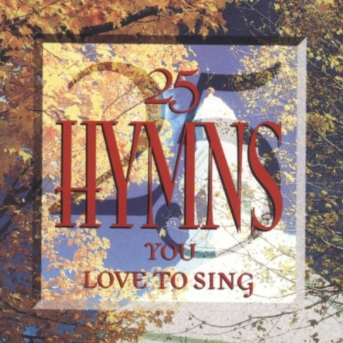 25 Hymns You Love To Sing 25 Hymns You Love To Sing