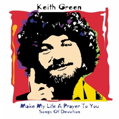 Keith Green Make My Life A Prayer To You Songs Of Devotion