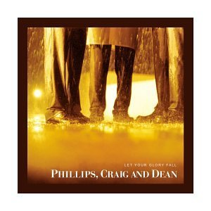 Phillips Craig Dean Let Your Glory Fall