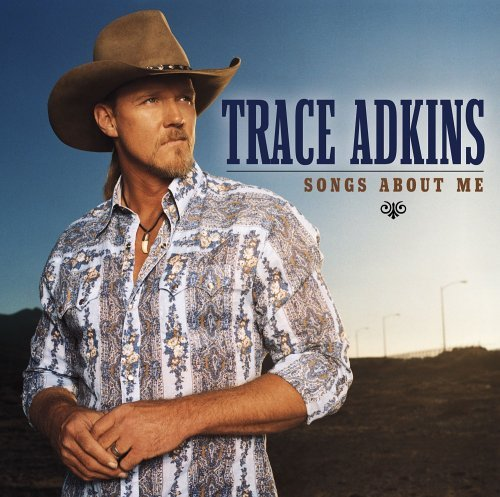 Trace Adkins Songs About Me Songs About Me
