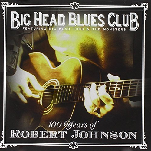 Big Head Todd & The Monsters Big Head Blues Club 100 Years Of Robert Johnson
