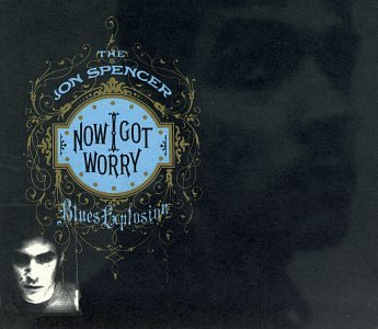 Spencer Jon Blues Explosion Now I Got Worry
