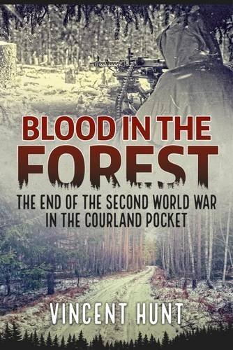 Vincent Hunt Blood In The Forest The End Of The Second World War In The Courland P