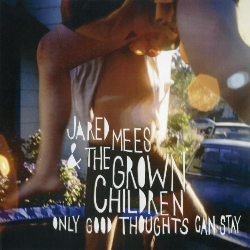 Jared Mees & The Grown Children Only Good Thoughts Can Stay