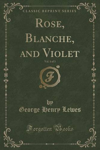 George Henry Lewes Rose Blanche And Violet Vol. 1 Of 3 (classic Re