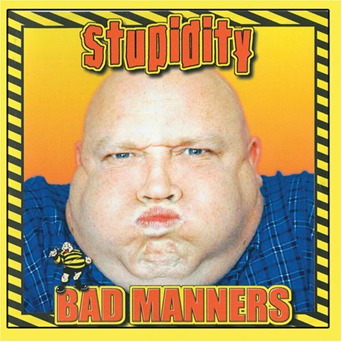Bad Manners Stupidity