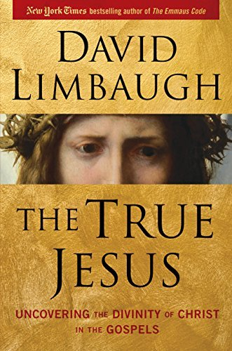 David Limbaugh The True Jesus Uncovering The Divinity Of Christ In The Gospels