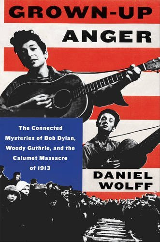 Daniel Wolff Grown Up Anger The Connected Mysteries Of Bob Dylan Woody Guthr