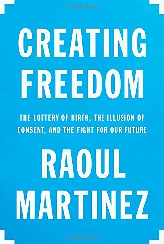 Raoul Martinez Creating Freedom The Lottery Of Birth The Illusion Of Consent An