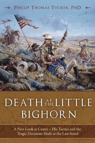 Philip Thomas Tucker Death At The Little Bighorn A New Look At Custer His Tactics And The Tragic D