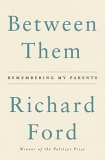 Richard Ford Between Them Remembering My Parents