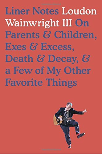 Loudon Wainwright Liner Notes On Parents & Children Exes & Excess Death & Decay & A Few Of My Other Favorite Things