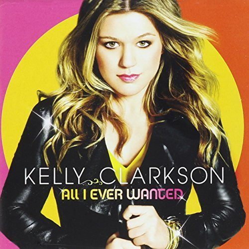 Kelly Clarkson All I Ever Wanted All I Ever Wanted