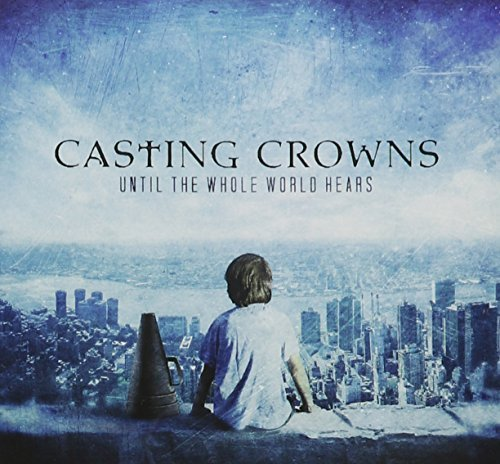 Casting Crowns Until The Whole World Hears Until The Whole World Hears