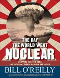 Bill O'reilly The Day The World Went Nuclear Dropping The Atom Bomb And The End Of World War I