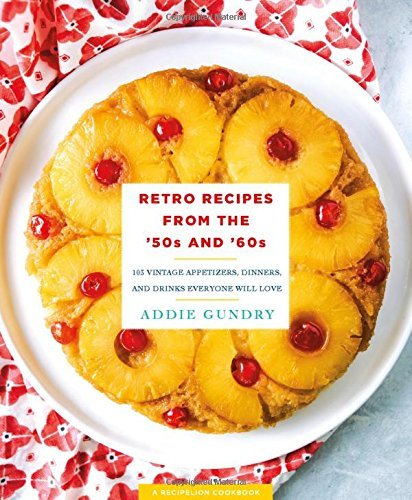 Addie Gundry Retro Recipes From The '50s And '60s 103 Vintage Appetizers Dinners And Drinks Every
