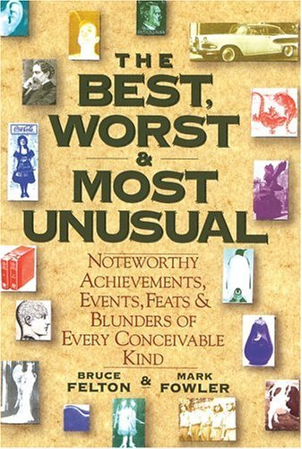 Bruce Felton & Mark Fowler The Best Worst & Most Unusual Noteworthy Achievements Events Feats & Blunders Of Every Conceivable Kind