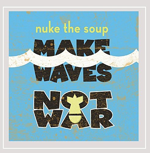 Nuke The Soup Make Waves Not War Make Waves Not War
