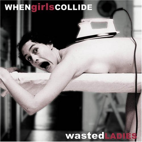 When Girls Collide Wasted Ladies