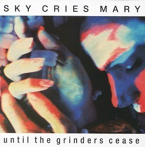 Sky Cries Mary Until The Grinders Cease