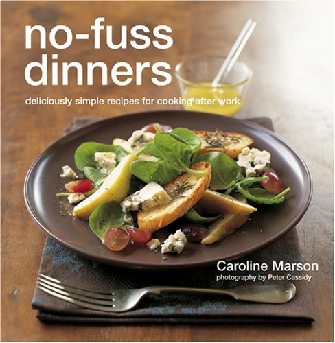 Cassidy Peter Marson Caroline No Fuss Dinners Deliciously Simple Recipes For Co Deliciously Simple Recipes For Cooking After Work