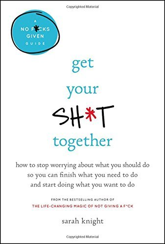Sarah Knight Get Your Sh*t Together How To Stop Worrying About What You Should Do So