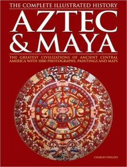 Charles Phillips Aztec & Maya The Complete Illustrated History